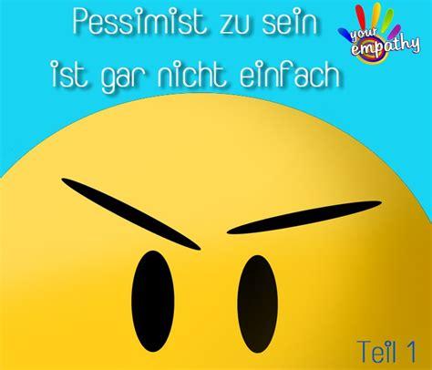 Optimist Oder Pessimist by Pessimist Zu Sein Ist Gar Nicht Einfach Teil 1