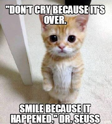 Dont Be Sad Meme - meme creator quot don t cry because it s over smile because