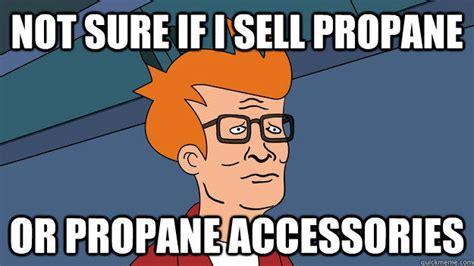 Propane Meme - image 674383 i sell propane and propane accessories
