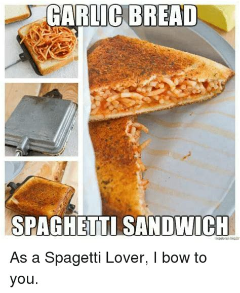 Garlic Bread Meme - garlic bread spaghetti sandwich as a spagetti lover i bow