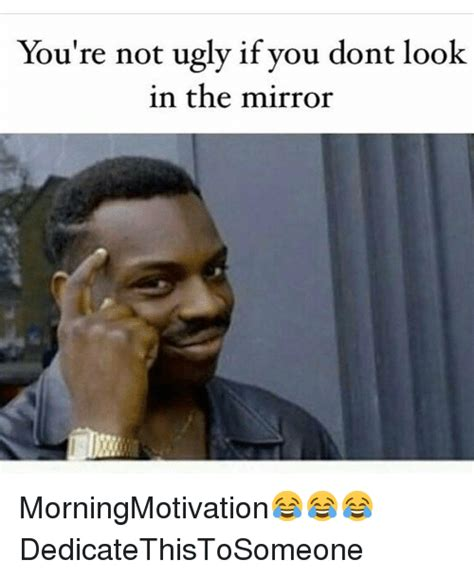 Looking In The Mirror Meme - you re not ugly if you dont look in the mirror