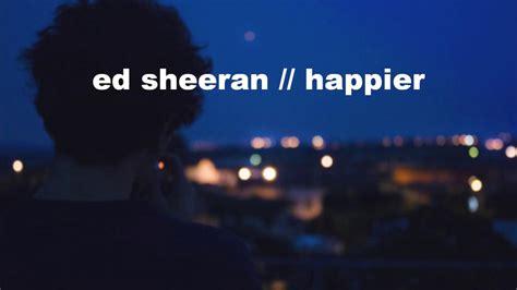 ed sheeran happier lirik terjemahan ed sheeran happier lyrics youtube