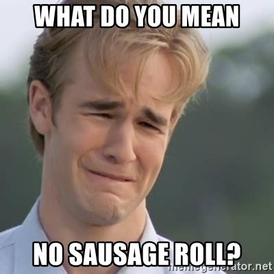 Sausage Meme - what do you mean no sausage roll dawson s creek meme
