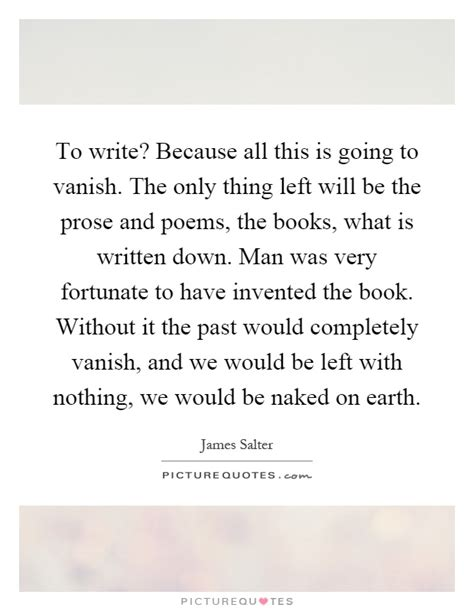 prose and poetry for my phenomenal books to write because all this is going to vanish the only