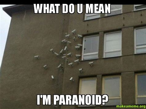 Paranoid Meme - what do u mean i m paranoid paranoia meme make a meme