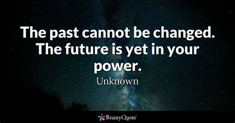 quotes about future the past cannot be changed the future is yet in your