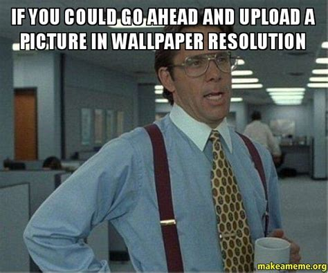Make A Meme Upload - that would be great office space bill lumbergh meme
