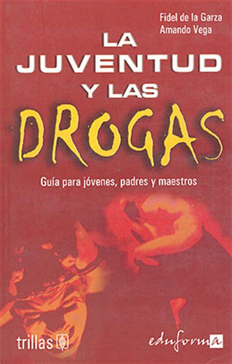 libro aprendiendo de las drogas la juventud y las drogas gu 237 a para jovenes padres y maestros fidel de la garza gutierrez