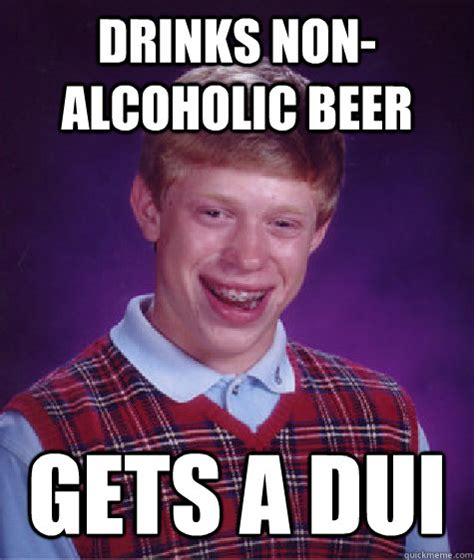 Dui Meme - drinks nonalcoholic beer gets a dui bad luck brian