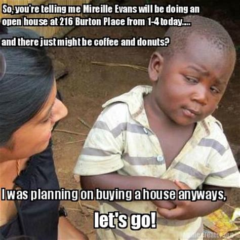 Meme Creator   So, you're telling me Mireille Evans will be doing an open house at 216 Burton