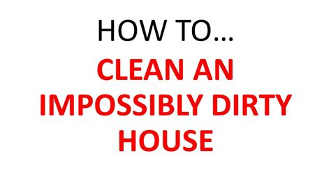 how to clean house how to clean an impossibly dirty house youtube