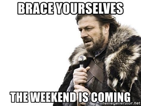 brace yourselves the weekend is coming brace yourself