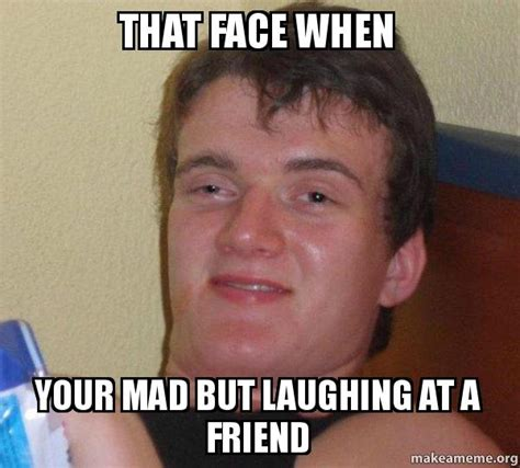 Laughing Guy Meme - that face when your mad but laughing at a friend 10