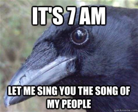 Crow Meme - it s 7 am let me sing you the song of my people crow