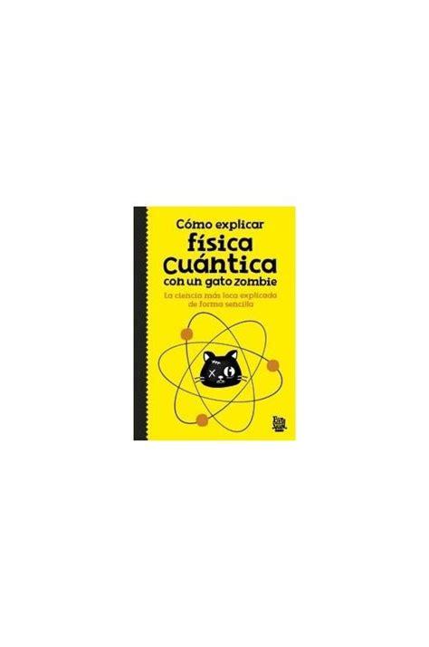 libro cmo explicar fsica cuntica como explicar f 205 sica cu 193 ntica con un gato zombie librer 237 a enki