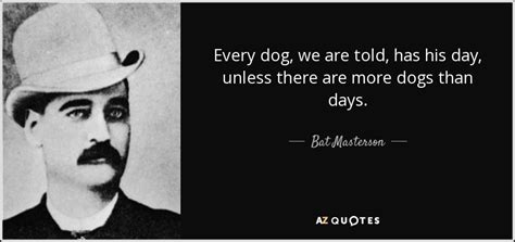 every dogs day bat masterson quote every we are told has his day unless there
