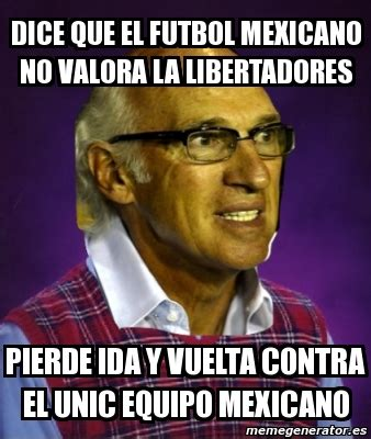 Meme Mexicano - meme personalizado dice que el futbol mexicano no valora la libertadores pierde ida y vuelta