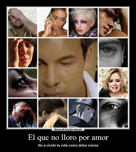 imagenes lloro por amor el que no lloro por amor desmotivaciones