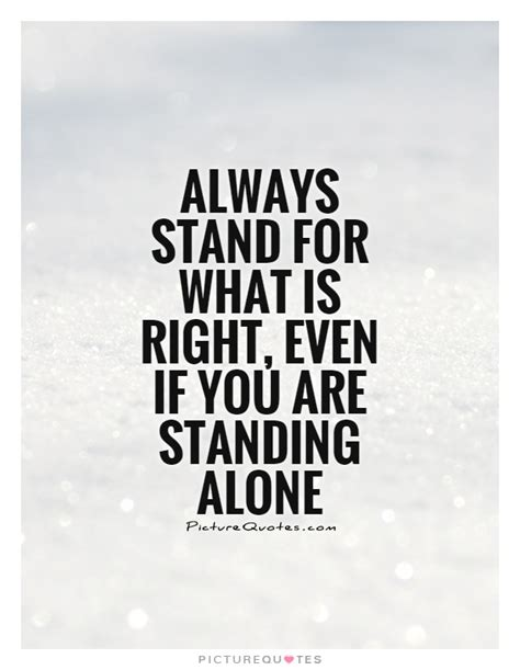 what is right for me always stand for what is right even if you are standing alone picture quotes
