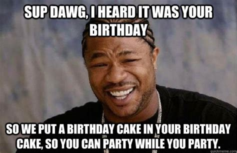 Sup Dawg Meme - i heard it was your birthday meme