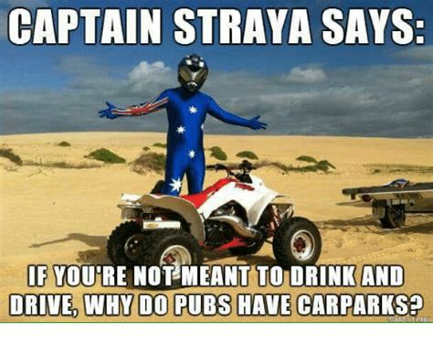 Straya Memes - captain straya says if youre not meant to drink and drived