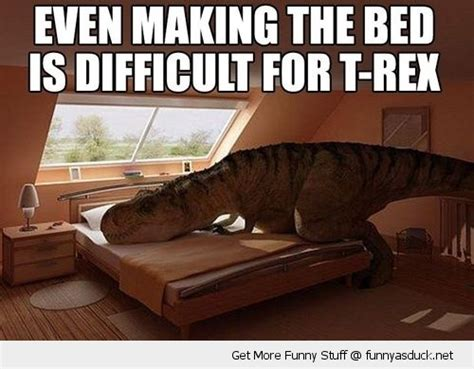 trex making bed whenever you re sad think of a t rex making a bed