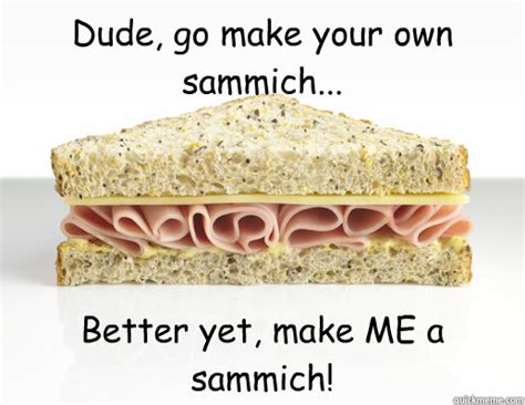 Make Me A Sammich Meme - dude go make your own sammich better yet make me a sam