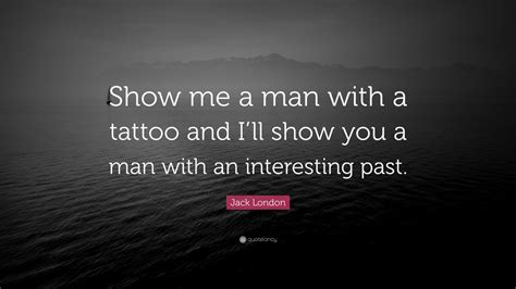 jack london tattoo quote jack london quote show me a man with a tattoo and i ll