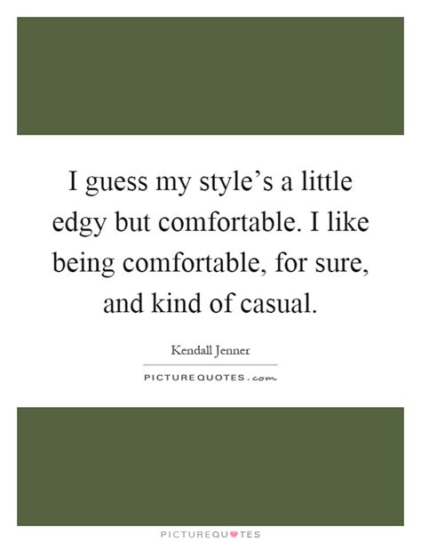 being comfortable i guess my style s a little edgy but comfortable i like