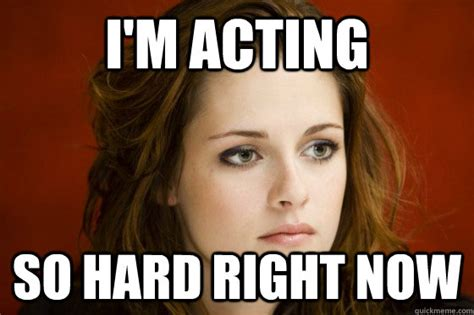 Acting Memes - i m acting so hard right now kristen stewart meme