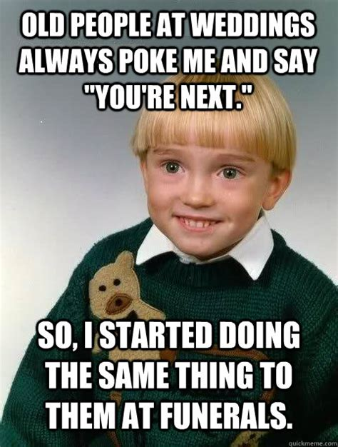 Poke Meme - old people at weddings always poke me and say quot you re next