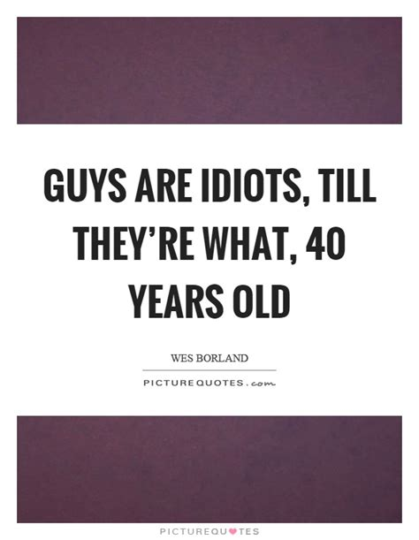 40 year quotes guys are idiots till they re what 40 years picture