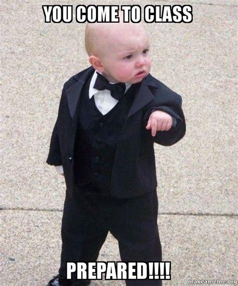 Be Prepared Meme - you come to class prepared godfather baby make a meme
