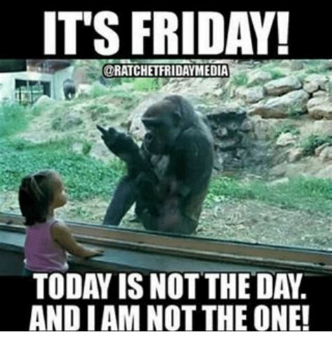Today Is Friday Meme - its friday ratchetfridaymedia today is not the da andiam
