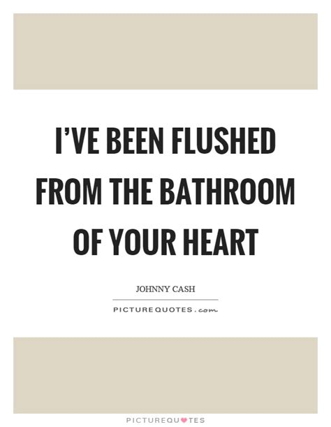 flushed from the bathroom of your heart johnny cash quotes sayings 140 quotations