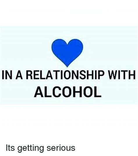 In A Relationship Meme - in a relationship with alcohol its getting serious
