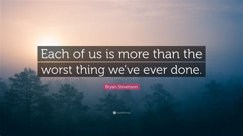 what is the worst thing you ve ever been accused of bryan stevenson quote each of us is more than the worst