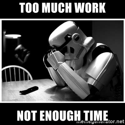 too much and not too much work not enough time sad stormtrooper meme generator