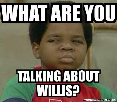 what you talkin bout willis meme meme personalizado what are you talking about willis