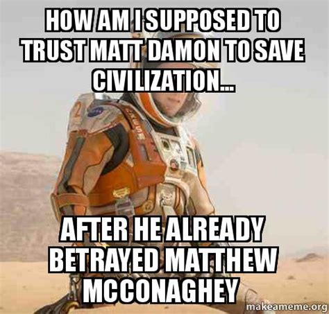 How To Save A Meme - how am i supposed to trust matt damon to save civilization