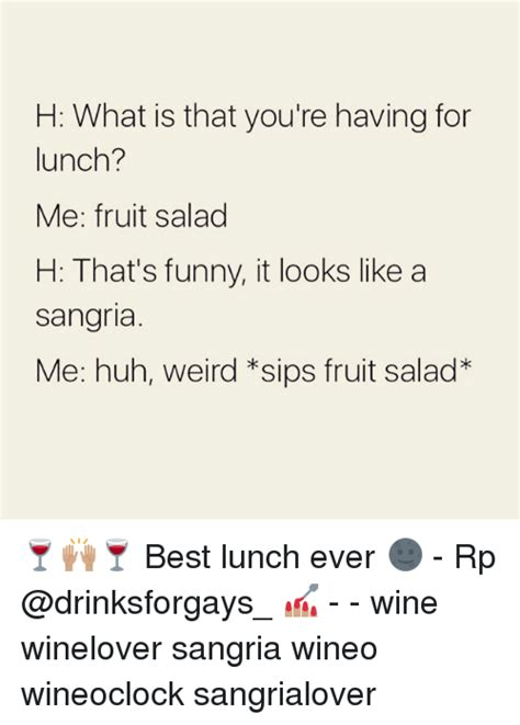 Fruit Salad For Dinner Meme - h what is that you re having for lunch me fruit salad h that s funny it looks like a sangria me