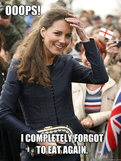 Kate Meme - i completely forgot to eat again ooops kate middleton