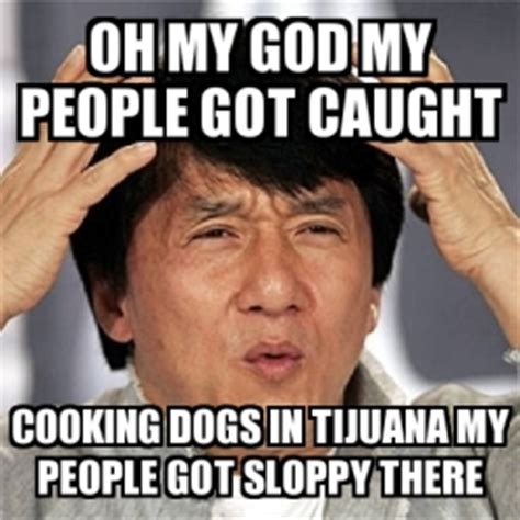 Oh You Dog Meme Generator - meme jackie chan oh my god my people got caught cooking