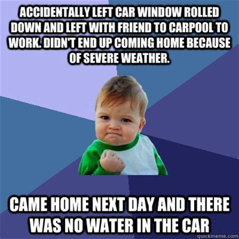 End Of Work Day Meme - accidentally left car window rolled down and left with