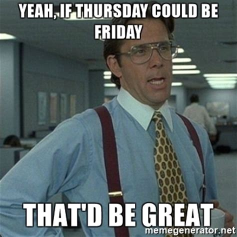 Yeah, if Thursday could be Friday That'd be great   Yeah