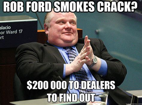 Rob Ford Meme - rob ford smokes crack 200 000 to dealers to find out