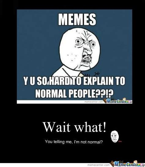 Normal Meme - i m not normal by houdini meme center