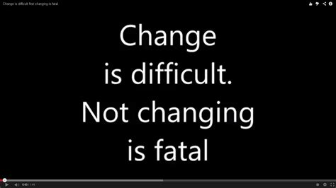 Change Is change is difficult not changing is fatal