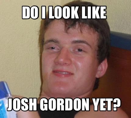 Josh Gordon Meme - meme creator do i look like josh gordon yet meme