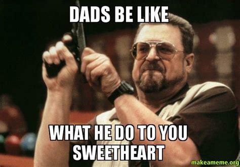 Dads Be Like Meme - dads be like what he do to you sweetheart make a meme